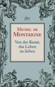 """Michel de Montaigne: Von der Kunst, das Leben zu lieben"""""""