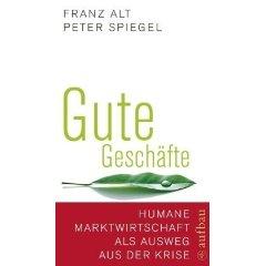 """Franz Alt, Peter Spiegel: """"Gute Geschäfte - Humane Marktwirtschaft als Ausweg aus der Krise"""""""