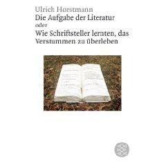 """Ulrich Horstmann: """"Die Aufgabe der Literatur - Wie Schriftsteller lernten, das Verstummen zu überleben"""""""
