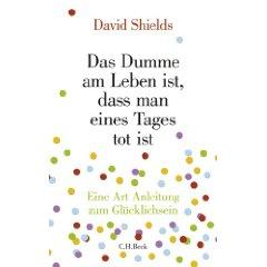"""David Shields: """"Das Dumme am Leben ist, dass man eines Tages tot ist - Eine Art Anleitung zum Glücklichsein"""""""
