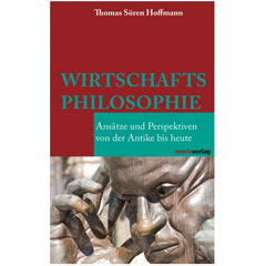 """Thomas Sören Hoffmann: """"Wirtschaftsphilosophie - Ansätze und Perspektiven von der Antike bis heute"""""""