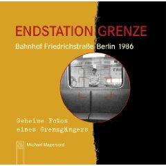 """Michael Magercord: """"Endstation Grenze - Bahnhof Friedrichstraße 1986 - Geheime Fotos eines Grenzgängers"""""""