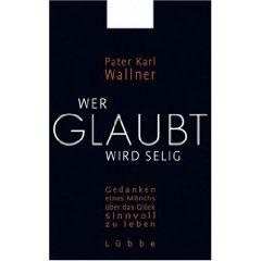 """Pater Karl Wallner: """"Wer glaubt, wird selig - Gedanken eines Mönchs über das Glück sinnvoll zu leben"""""""