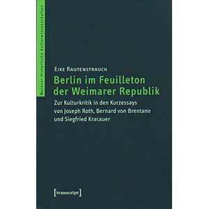 """Eike Rautenstrauch: """"Berlin im Feuilleton der Weimarer Republik — Zur Kulturkritik in den Kurzessays von Joseph Roth, Bernard von Brentano und Siegfried Kracauer"""""""